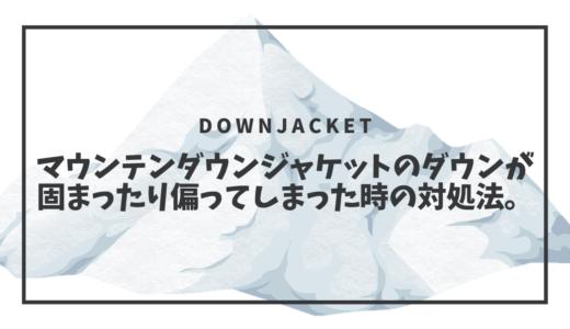 マウンテンダウンジャケットのダウンが固まったり偏ってしまった時の対処法。