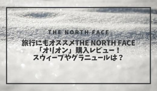旅行にもオススメTHE NORTH FACE「オリオン」購入レビュー!スウィープやグラニュールは?