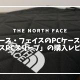ザ・ノース・フェイスのPCケース「ジオフェイスPCスリーブ」の購入レビュー。